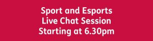 Sport and Esports Live Chat Session 6.30pm